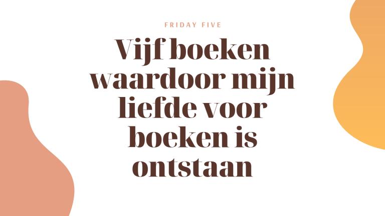 Friday Five: vijf boeken waardoor mijn liefde voor boeken is ontstaan